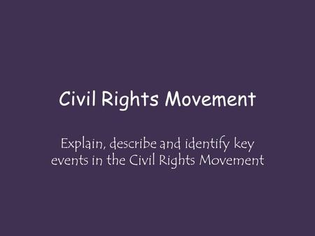 Civil Rights Movement Explain, describe and identify key events in the Civil Rights Movement.