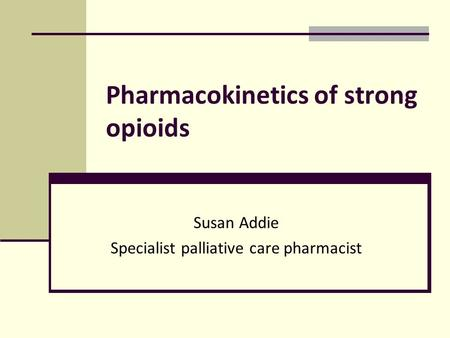 Pharmacokinetics of strong opioids Susan Addie Specialist palliative care pharmacist.