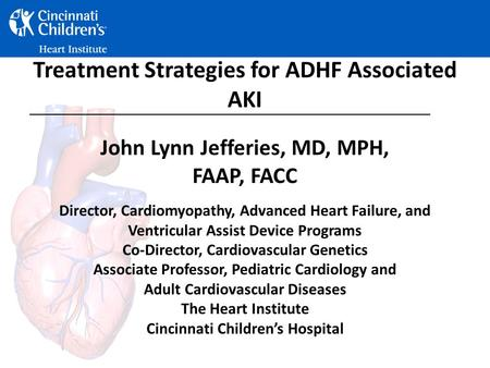 Treatment Strategies for ADHF Associated AKI John Lynn Jefferies, MD, MPH, FAAP, FACC Director, Cardiomyopathy, Advanced Heart Failure, and Ventricular.