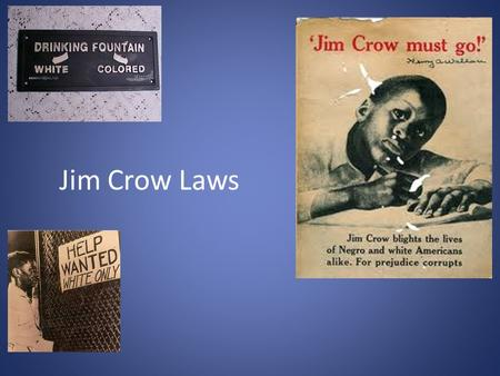 Jim Crow Laws. What were Jim Crow Laws? Jim Crow was the name of the racial caste system which operated primarily, but not exclusively in southern and.