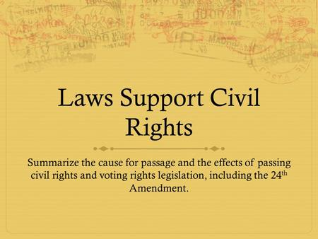 Laws Support Civil Rights Summarize the cause for passage and the effects of passing civil rights and voting rights legislation, including the 24 th Amendment.