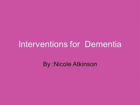 "Interventions for Dementia By :Nicole Atkinson. Dementia What is dementia? The term ""dementia"" is used to describe the symptoms that occur when the brain."