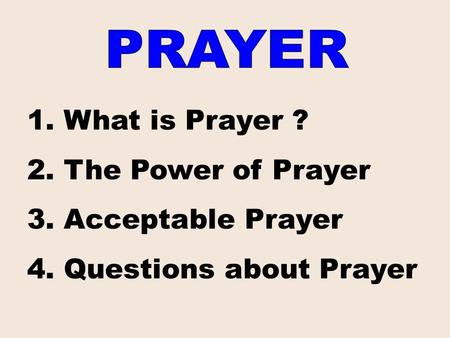 1. What is Prayer ? 2. The Power of Prayer 3. Acceptable Prayer 4. Questions about Prayer.