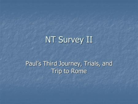 NT Survey II Paul's Third Journey, Trials, and Trip to Rome.