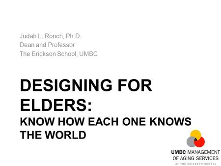 DESIGNING FOR ELDERS: KNOW HOW EACH ONE KNOWS THE WORLD Judah L. Ronch, Ph.D. Dean and Professor The Erickson School, UMBC.