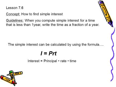Lesson 7.6 Concept: How to find simple interest Guidelines: When you compute simple interest for a time that is less than 1year, write the time as a fraction.