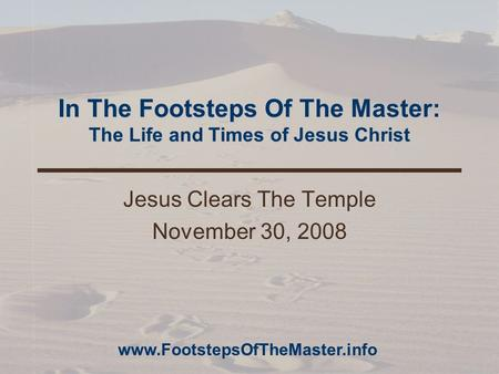 In The Footsteps Of The Master: The Life and Times of Jesus Christ Jesus Clears The Temple November 30, 2008 www.FootstepsOfTheMaster.info.