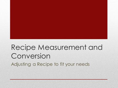 Recipe Measurement and Conversion Adjusting a Recipe to fit your needs.