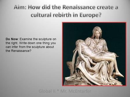 Global II * Mr. McEntarfer Do Now: Examine the sculpture on the right. Write down one thing you can infer from the sculpture about the Renaissance?