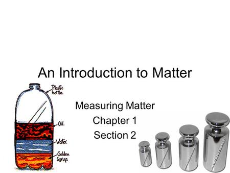 An Introduction to Matter Measuring Matter Chapter 1 Section 2.