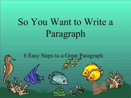 So You Want to Write a Paragraph 6 Easy Steps to a Great Paragraph.