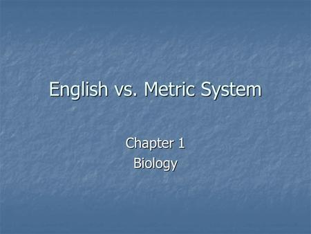 English vs. Metric System Chapter 1 Biology. Origins of the English System King Henry of England defined the yard as the distance between the tip of his.