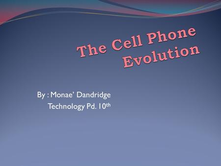 By : Monae' Dandridge Technology Pd. 10 th. From The Beginning... The first cell phone was created by a former Motorola employee Dr. Martin Cooper in.