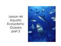 Lesson 44 Aquatic Ecosystems: Oceans part 2. In our last lesson we learned that oceans are large bodies of saltwater divided by continents.