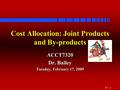 15 - 1 Cost Allocation: Joint Products and By-products ACCT7320 Dr. Bailey Tuesday, February 17, 2009.