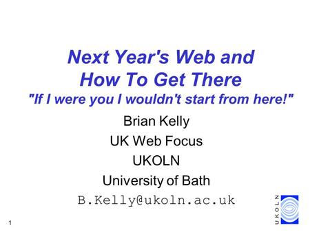 1 Next Year's Web and How To Get There If I were you I wouldn't start from here! Brian Kelly UK Web Focus UKOLN University of Bath