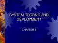 SYSTEM TESTING AND DEPLOYMENT CHAPTER 8. Chapter 8: System Testing and Deployment 2 KNOWLEDGE CAPTURE (Creation) KNOWLEDGE TRANSFER KNOWLEDGE SHARING.