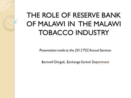 THE ROLE OF RESERVE BANK OF MALAWI IN THE MALAWI TOBACCO INDUSTRY Presentation made to the 2013 TCC Annual Seminar. Bartwell Chingoli, Exchange Control.