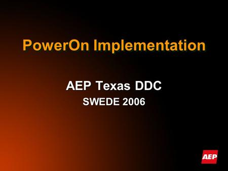 PowerOn Implementation AEP Texas DDC SWEDE 2006. AEP Texas DDC Thirty-one Dispatchers Serve: Thirty-one Dispatchers Serve: – 850,000 Customers – 97,000.