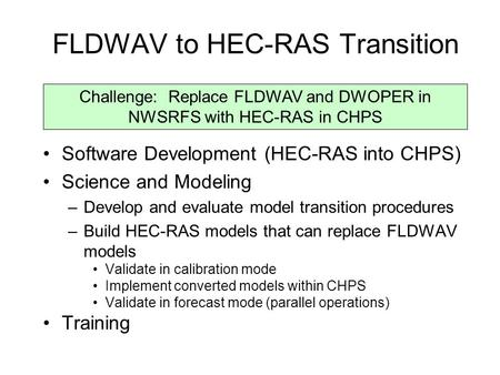 FLDWAV to HEC-RAS Transition Software Development (HEC-RAS into CHPS) Science and Modeling –Develop and evaluate model transition procedures –Build HEC-RAS.