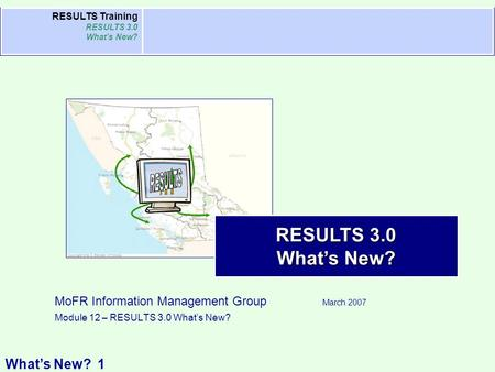 What's New? RESULTS Training RESULTS 3.0 What's New? RESULTS 3.0 What's New? MoFR Information Management Group March 2007 Module 12 – RESULTS 3.0 What's.