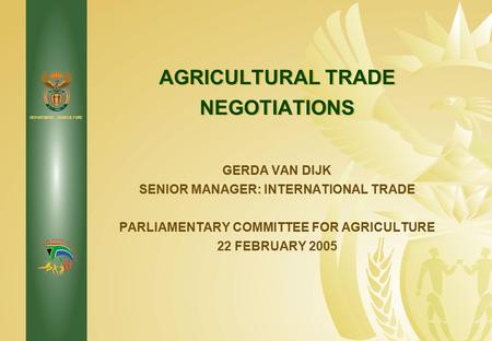 DEPARTMENT: AGRICULTURE AGRICULTURAL TRADE NEGOTIATIONS GERDA VAN DIJK SENIOR MANAGER: INTERNATIONAL TRADE PARLIAMENTARY COMMITTEE FOR AGRICULTURE 22 FEBRUARY.