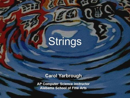 Strings Carol Yarbrough AP Computer Science Instructor Alabama School of Fine Arts.