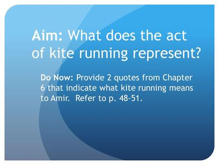 Aim: What does the act of kite running represent? Do Now: Provide 2 quotes from Chapter 6 that indicate what kite running means to Amir. Refer to p. 48-51.