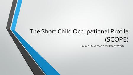 The Short Child Occupational Profile (SCOPE) Lauren Stevenson and Brandy White.