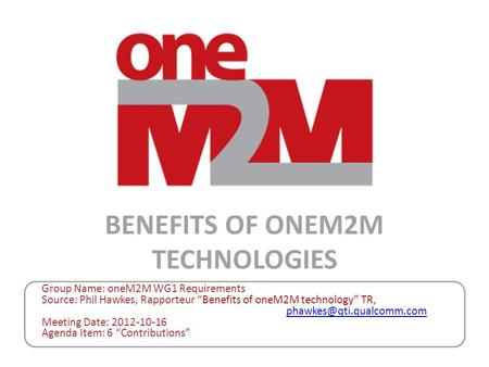 "Group Name: oneM2M WG1 Requirements Source: Phil Hawkes, Rapporteur ""Benefits of oneM2M technology"" TR,"