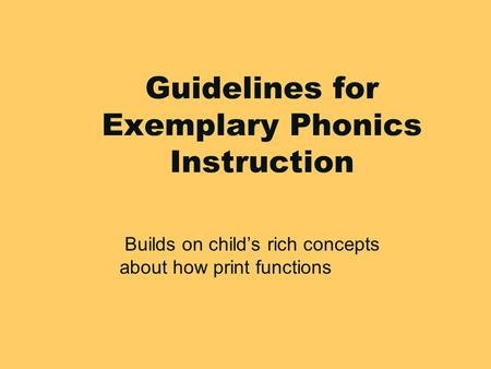 1 Guidelines for Exemplary Phonics Instruction Builds on child's rich concepts about how print functions.