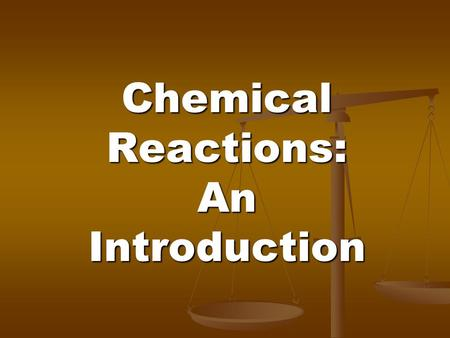 Chemical Reactions: An Introduction. Chapter 7 Learn how to tell when a chemical reaction has occurred Learn how to tell when a chemical reaction has.