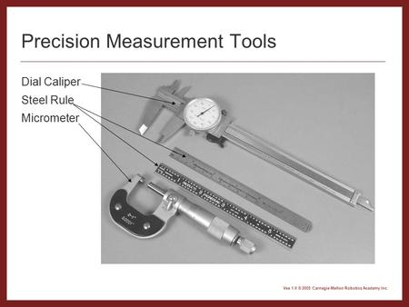 Vex 1.0 © 2005 Carnegie Mellon Robotics Academy Inc. Precision Measurement Tools Dial Caliper Steel Rule Micrometer.