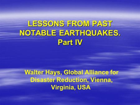 LESSONS FROM PAST NOTABLE EARTHQUAKES. Part IV Walter Hays, Global Alliance for Disaster Reduction, Vienna, Virginia, USA.