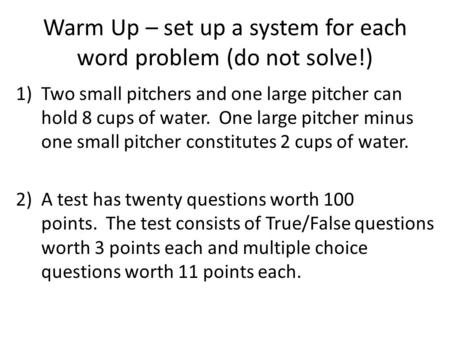 Warm Up – set up a system for each word problem (do not solve!) 1)Two small pitchers and one large pitcher can hold 8 cups of water. One large pitcher.