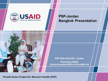 PSP Task Order 802 - Jordan Funded by USAID Contract number GPO-I-00-04-00007-00 PSP-Jordan Bangkok Presentation Private Sector Project for Women's Health.