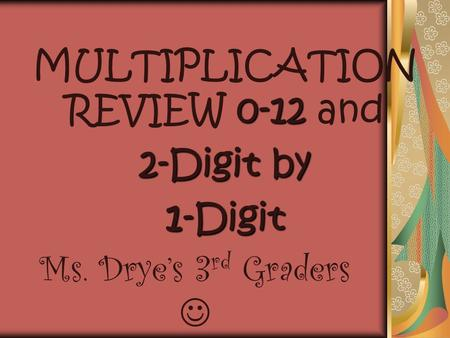 0-12 MULTIPLICATION REVIEW 0-12 and 2-Digit by 1-Digit Ms. Drye's 3 rd Graders.