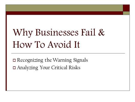 Why Businesses Fail & How To Avoid It  Recognizing the Warning Signals  Analyzing Your Critical Risks.