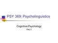 PSY 369: Psycholinguistics Cognitive Psychology Day 2.
