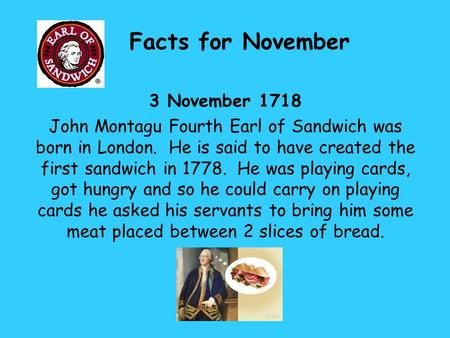 Facts for November 3 November 1718 John Montagu Fourth Earl of Sandwich was born in London. He is said to have created the first sandwich in 1778. He was.