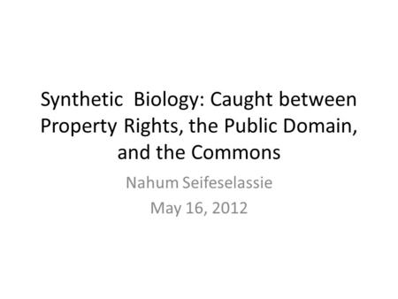 Synthetic Biology: Caught between Property Rights, the Public Domain, and the Commons Nahum Seifeselassie May 16, 2012.