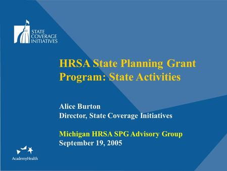 HRSA State Planning Grant Program: State Activities Alice Burton Director, State Coverage Initiatives Michigan HRSA SPG Advisory Group September 19, 2005.