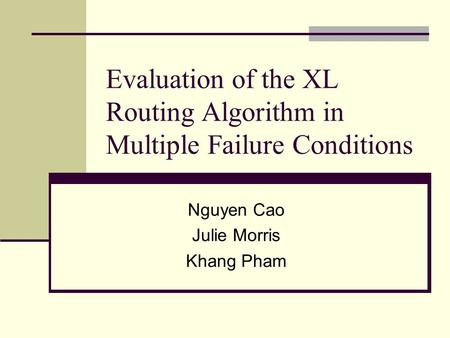 Evaluation of the XL Routing Algorithm in Multiple Failure Conditions Nguyen Cao Julie Morris Khang Pham.