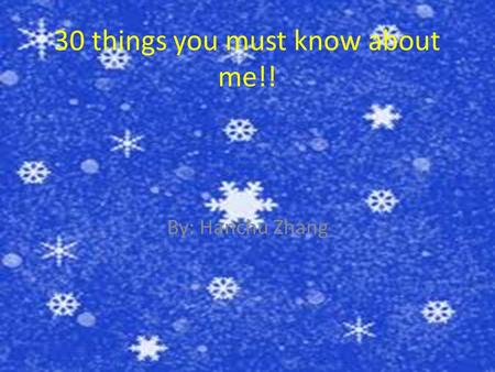 30 things you must know about me!! By: Hanchu Zhang.