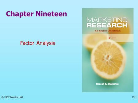 © 2007 Prentice Hall19-1 Chapter Nineteen Factor Analysis © 2007 Prentice Hall.