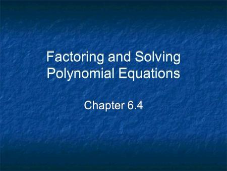 Factoring and Solving Polynomial Equations Chapter 6.4.
