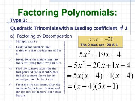 A)Factoring by Decomposition Factoring Polynomials: Type 2: Quadratic Trinomials with a Leading coefficient = 1 1.Multiply a and c 2.Look for two numbers.