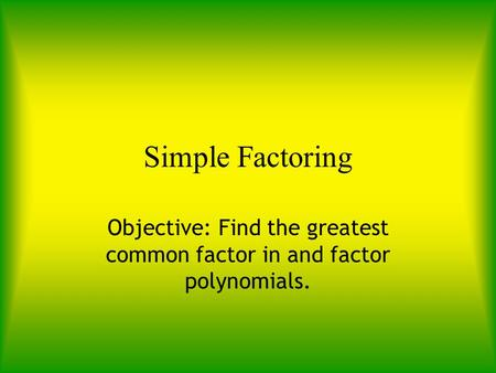 Simple Factoring Objective: Find the greatest common factor in and factor polynomials.