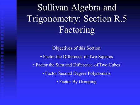 Sullivan Algebra and Trigonometry: Section R.5 Factoring Objectives of this Section Factor the Difference of Two Squares Factor the Sum and Difference.