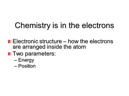 Chemistry is in the electrons Electronic structure – how the electrons are arranged inside the atom Two parameters: –Energy –Position.